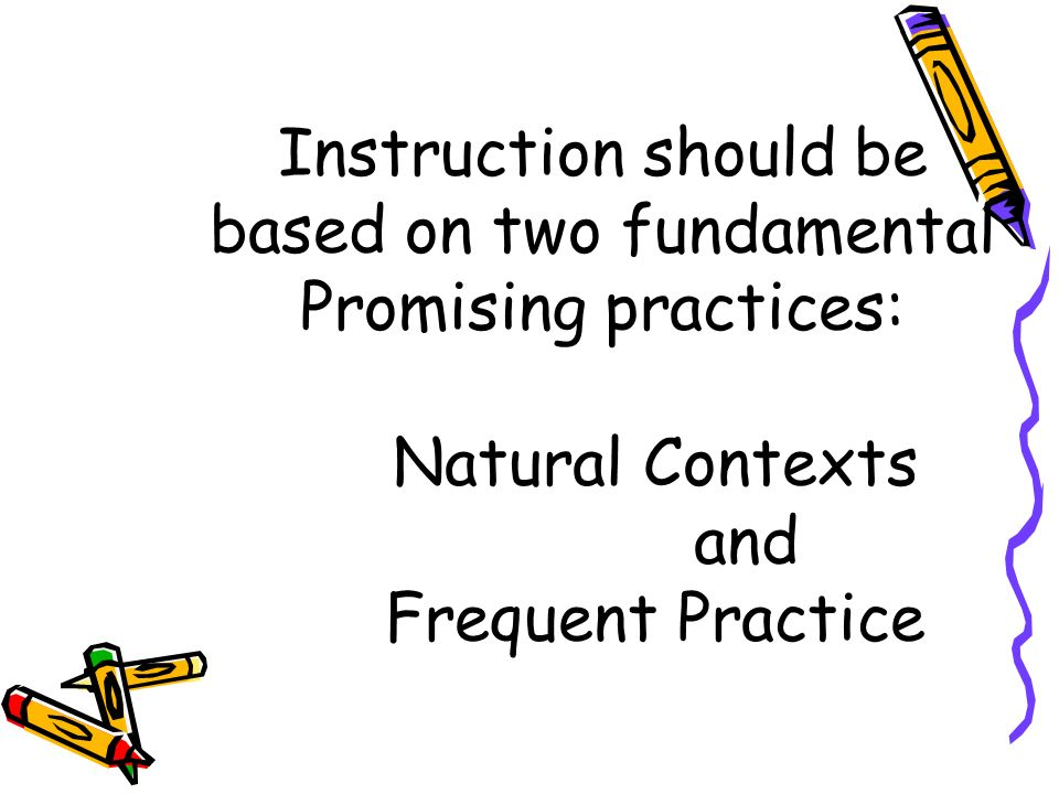 Instruction should be based on two fundamental Promising practices: Natural Contexts and Frequent Practice