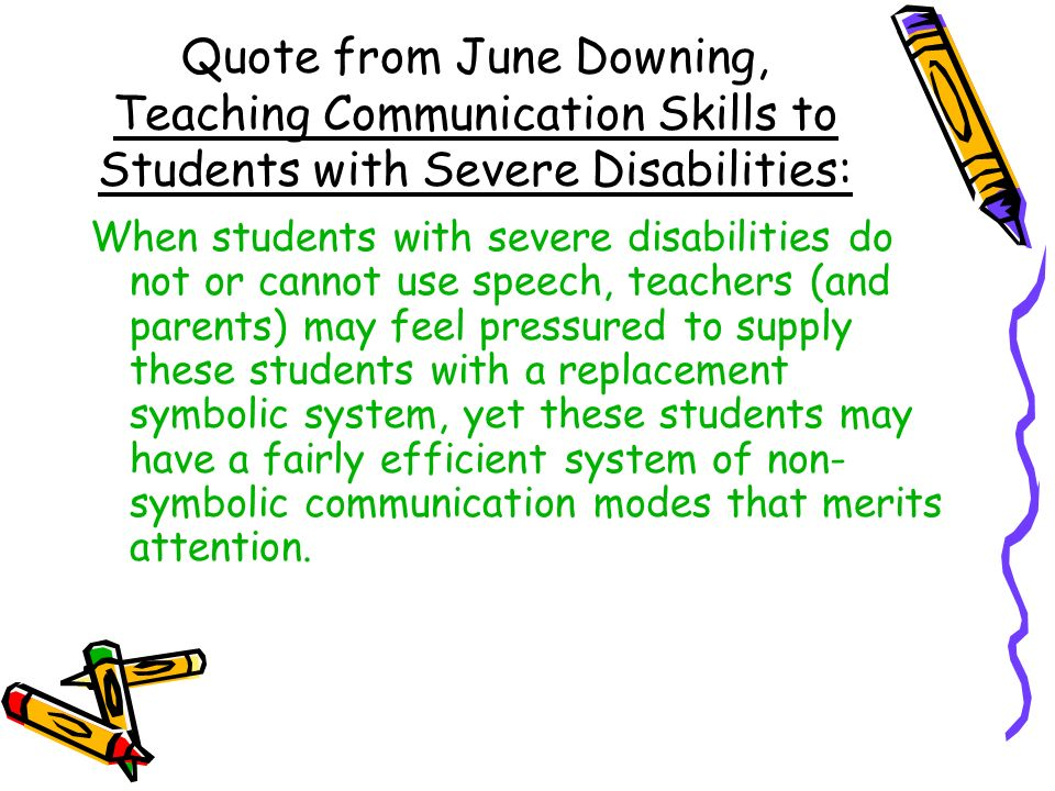 Quote from June Downing, Teaching Communication Skills to Students with Severe Disabilities: When students with severe disabilities do not or cannot use speech, teachers (and parents) may feel pressured to supply these students with a replacement symbolic system, yet these students may have a fairly efficient system of non- symbolic communication modes that merits attention.