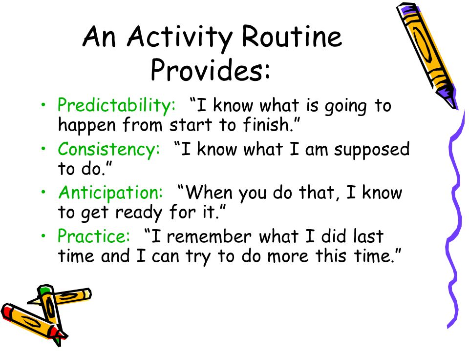 An Activity Routine Provides: Predictability: I know what is going to happen from start to finish.