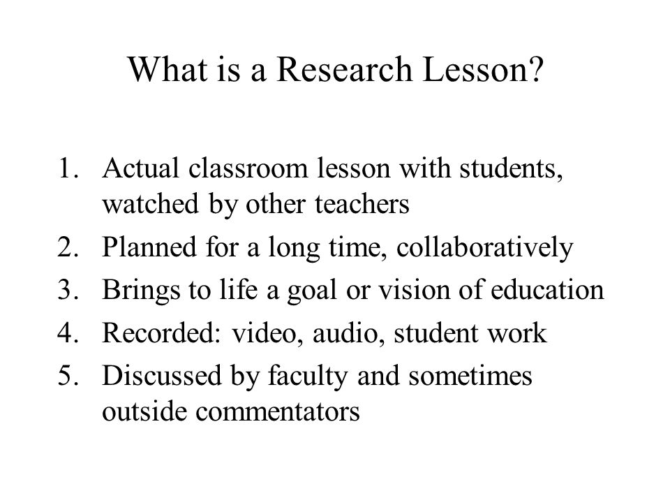 What is a Research Lesson? 1.Actual classroom lesson with students, watched by other teachers 2.Planned for a long time, collaboratively 3.Brings to l