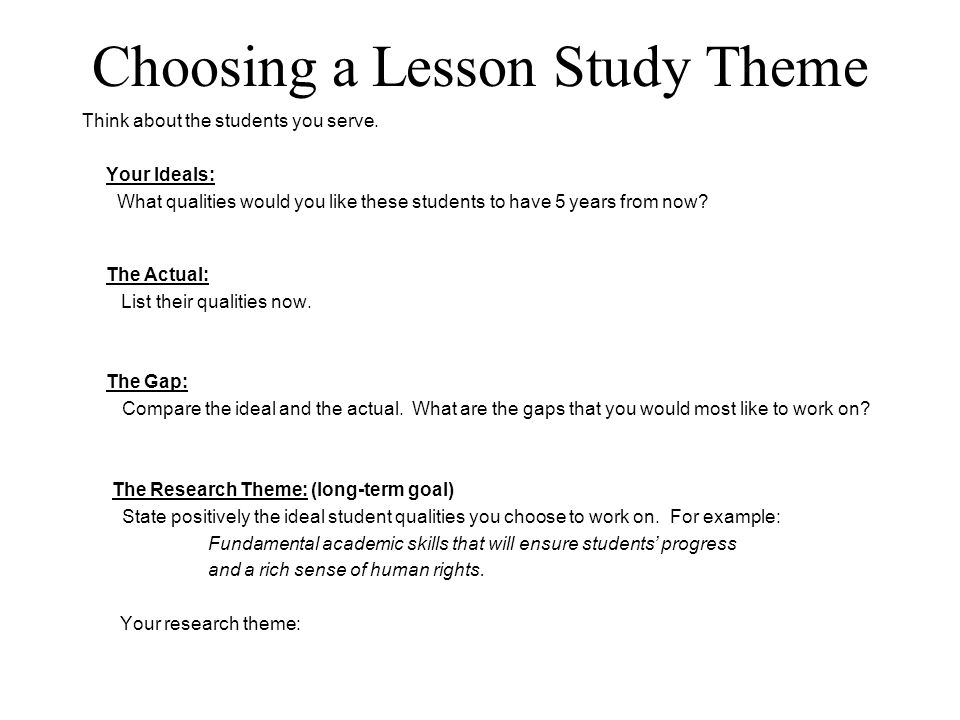 Choosing a Lesson Study Theme Think about the students you serve. Your Ideals: What qualities would you like these students to have 5 years from now?