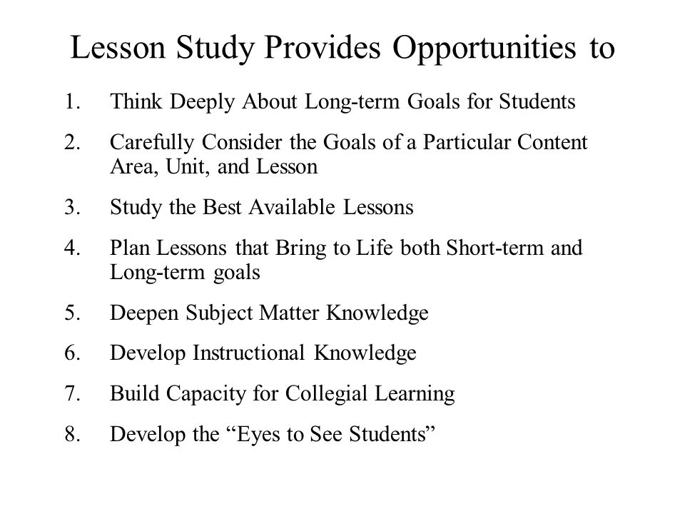 Lesson Study Provides Opportunities to 1.Think Deeply About Long-term Goals for Students 2.Carefully Consider the Goals of a Particular Content Area,
