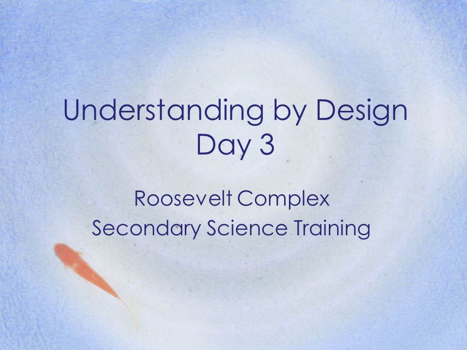 Understanding by Design Day 3 Roosevelt Complex Secondary Science Training