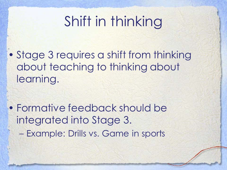 Shift in thinking Stage 3 requires a shift from thinking about teaching to thinking about learning. Formative feedback should be integrated into Stage