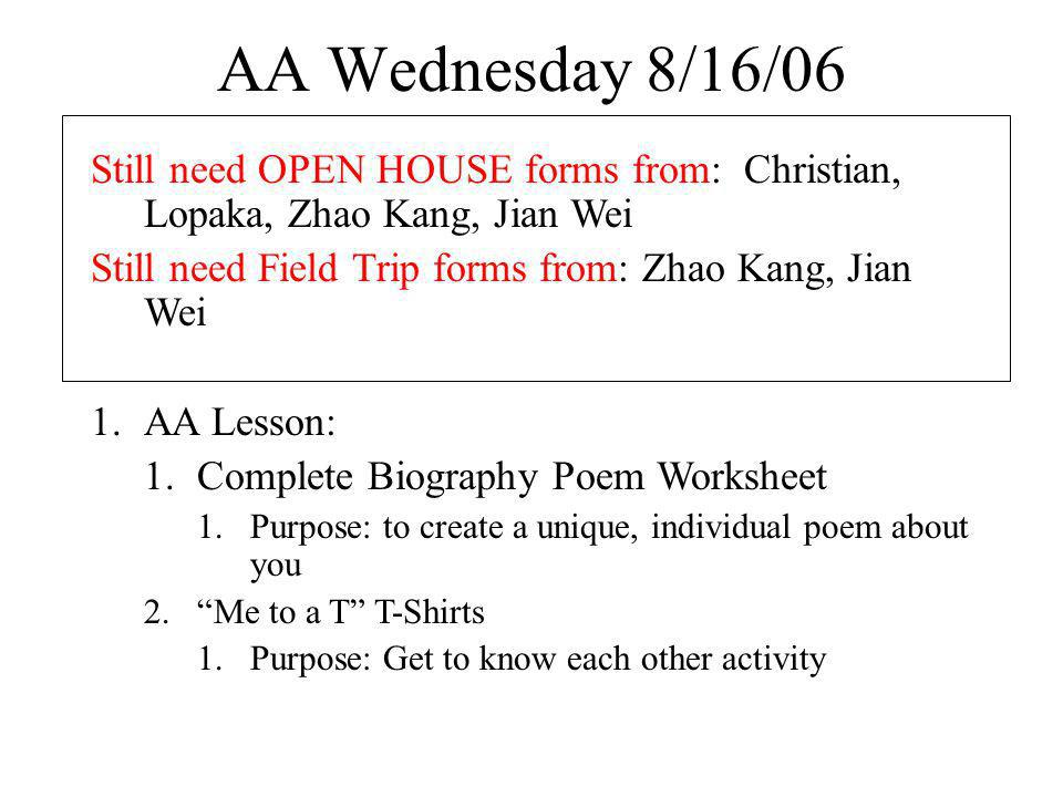 AA Wednesday 8/16/06 Still need OPEN HOUSE forms from: Christian, Lopaka, Zhao Kang, Jian Wei Still need Field Trip forms from: Zhao Kang, Jian Wei 1.AA Lesson: 1.Complete Biography Poem Worksheet 1.Purpose: to create a unique, individual poem about you 2.Me to a T T-Shirts 1.Purpose: Get to know each other activity