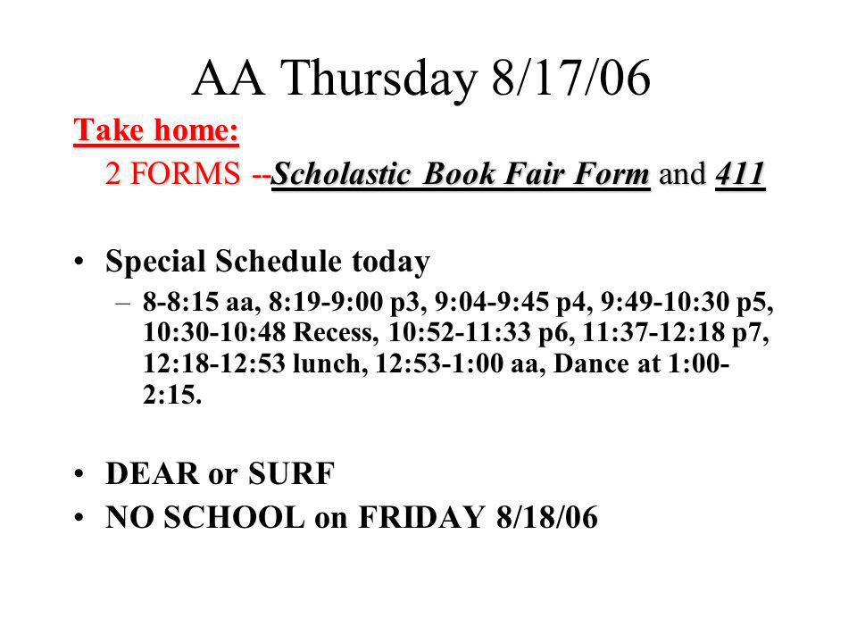 AA Thursday 8/17/06 Take home: 2 FORMS --Scholastic Book Fair Form and 411 Special Schedule today –8-8:15 aa, 8:19-9:00 p3, 9:04-9:45 p4, 9:49-10:30 p5, 10:30-10:48 Recess, 10:52-11:33 p6, 11:37-12:18 p7, 12:18-12:53 lunch, 12:53-1:00 aa, Dance at 1:00- 2:15.