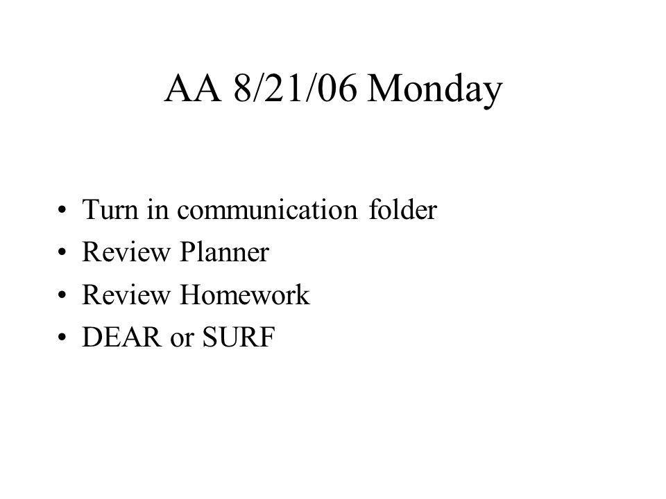 AA 8/21/06 Monday Turn in communication folder Review Planner Review Homework DEAR or SURF