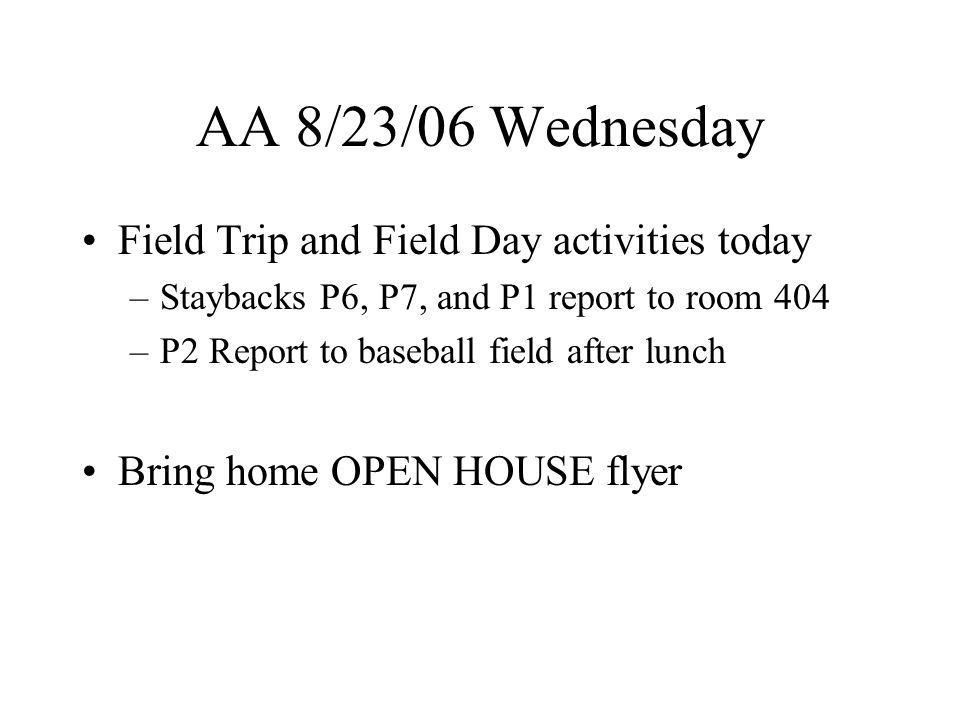 AA 8/23/06 Wednesday Field Trip and Field Day activities today –Staybacks P6, P7, and P1 report to room 404 –P2 Report to baseball field after lunch Bring home OPEN HOUSE flyer