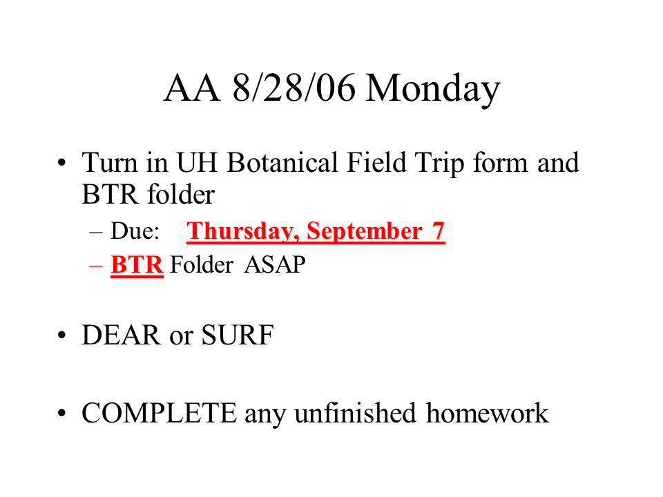 AA 8/28/06 Monday Turn in UH Botanical Field Trip form and BTR folder Thursday, September 7 –Due: Thursday, September 7 –BTR –BTR Folder ASAP DEAR or SURF COMPLETE any unfinished homework