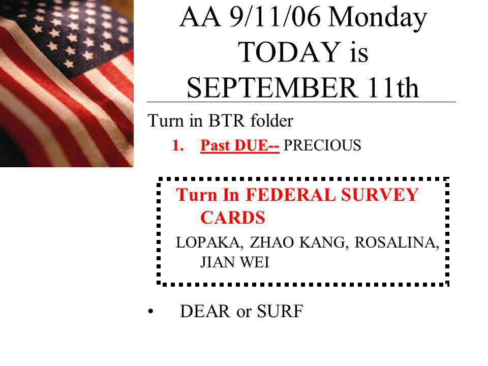 AA 9/11/06 Monday TODAY is SEPTEMBER 11th Turn in BTR folder 1.Past DUE-- 1.Past DUE-- PRECIOUS Turn In FEDERAL SURVEY CARDS LOPAKA, ZHAO KANG, ROSALINA, JIAN WEI DEAR or SURF