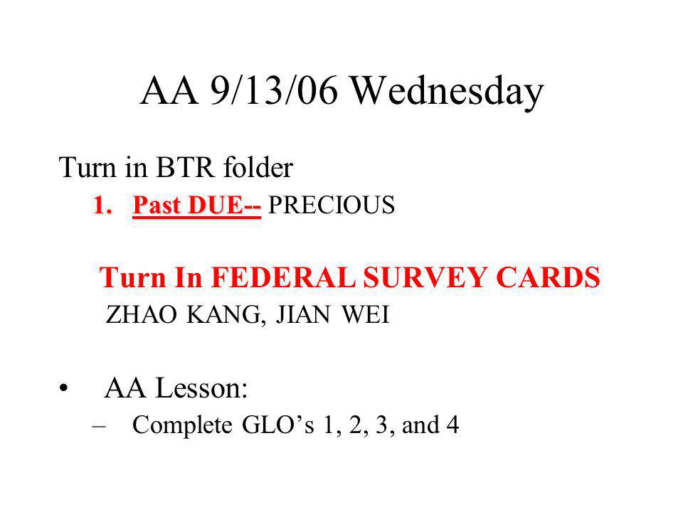 AA 9/13/06 Wednesday Turn in BTR folder 1.Past DUE-- 1.Past DUE-- PRECIOUS Turn In FEDERAL SURVEY CARDS ZHAO KANG, JIAN WEI AA Lesson: –Complete GLOs 1, 2, 3, and 4