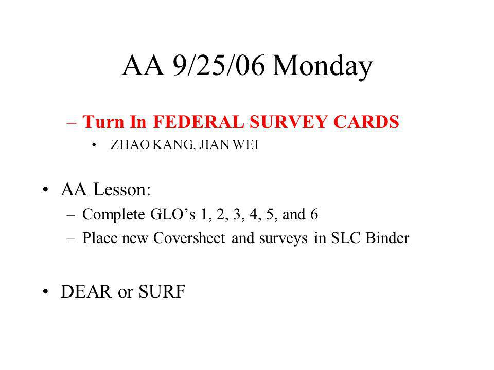AA 9/25/06 Monday –Turn In FEDERAL SURVEY CARDS ZHAO KANG, JIAN WEI AA Lesson: –Complete GLOs 1, 2, 3, 4, 5, and 6 –Place new Coversheet and surveys in SLC Binder DEAR or SURF