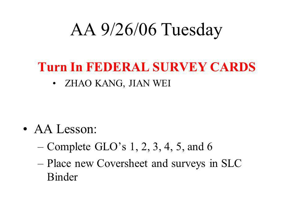 AA 9/26/06 Tuesday Turn In FEDERAL SURVEY CARDS ZHAO KANG, JIAN WEI AA Lesson: –Complete GLOs 1, 2, 3, 4, 5, and 6 –Place new Coversheet and surveys in SLC Binder
