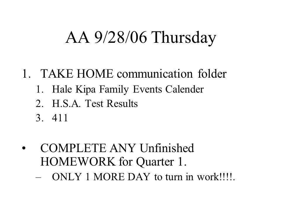 AA 9/28/06 Thursday 1.TAKE HOME communication folder 1.Hale Kipa Family Events Calender 2.H.S.A. Test Results 3.411 COMPLETE ANY Unfinished HOMEWORK f