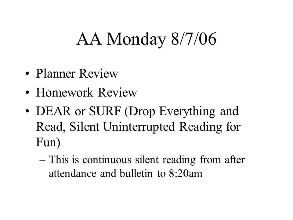 AA Monday 8/7/06 Planner Review Homework Review DEAR or SURF (Drop Everything and Read, Silent Uninterrupted Reading for Fun) –This is continuous silent reading from after attendance and bulletin to 8:20am