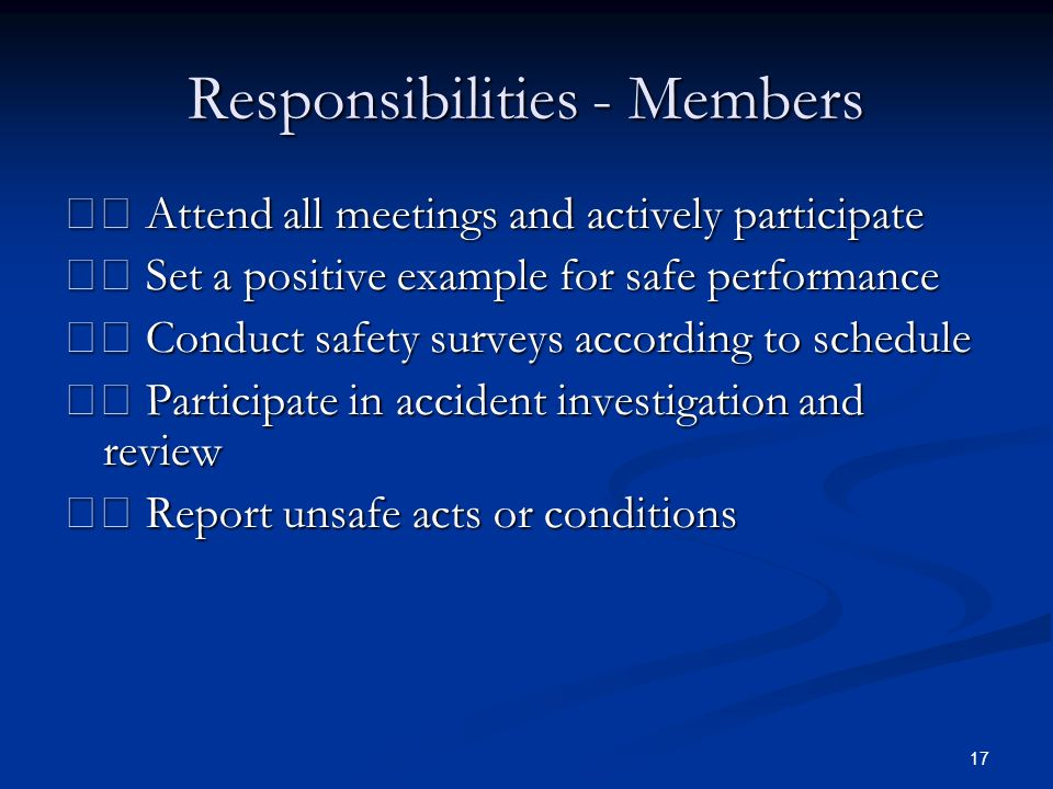 17 Responsibilities - Members Attend all meetings and actively participate Attend all meetings and actively participate Set a positive example for safe performance Set a positive example for safe performance Conduct safety surveys according to schedule Conduct safety surveys according to schedule Participate in accident investigation and review Participate in accident investigation and review Report unsafe acts or conditions Report unsafe acts or conditions