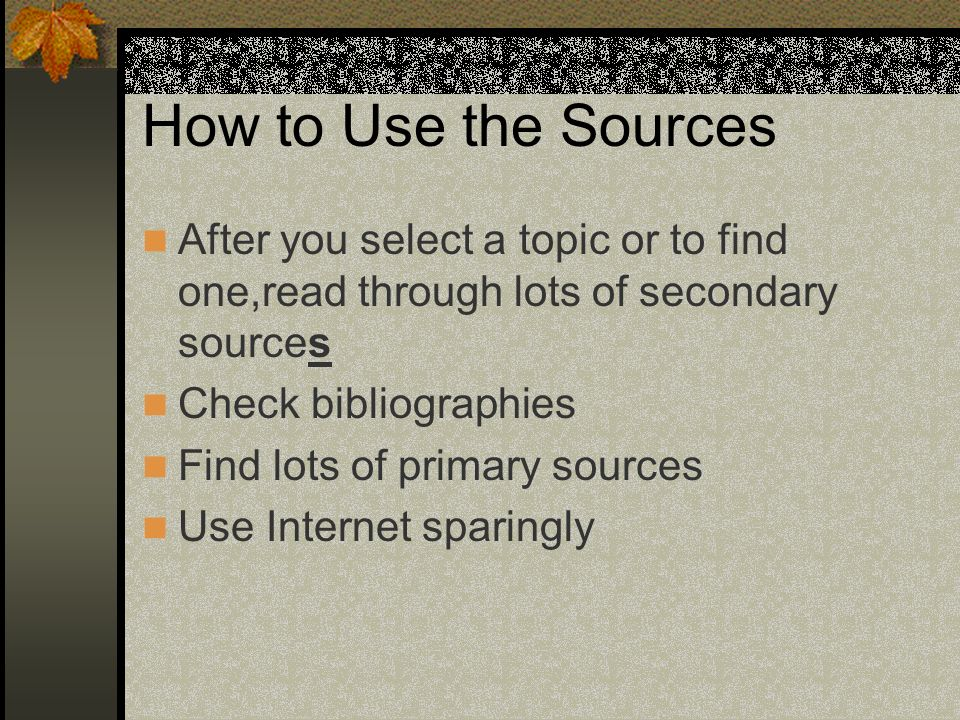 How to Use the Sources After you select a topic or to find one,read through lots of secondary sources Check bibliographies Find lots of primary sources Use Internet sparingly