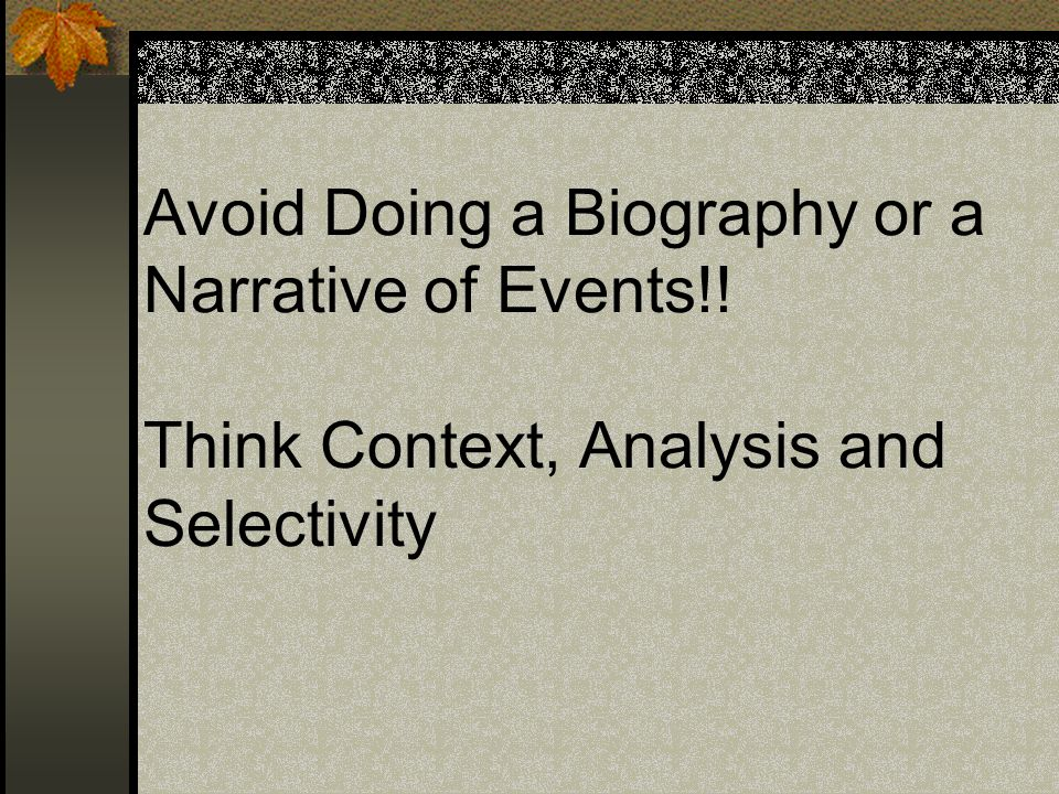 Avoid Doing a Biography or a Narrative of Events!! Think Context, Analysis and Selectivity