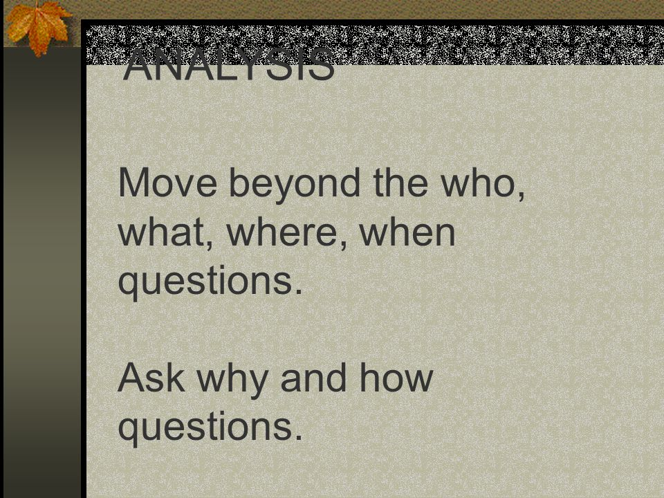 Move beyond the who, what, where, when questions. Ask why and how questions. ANALYSIS