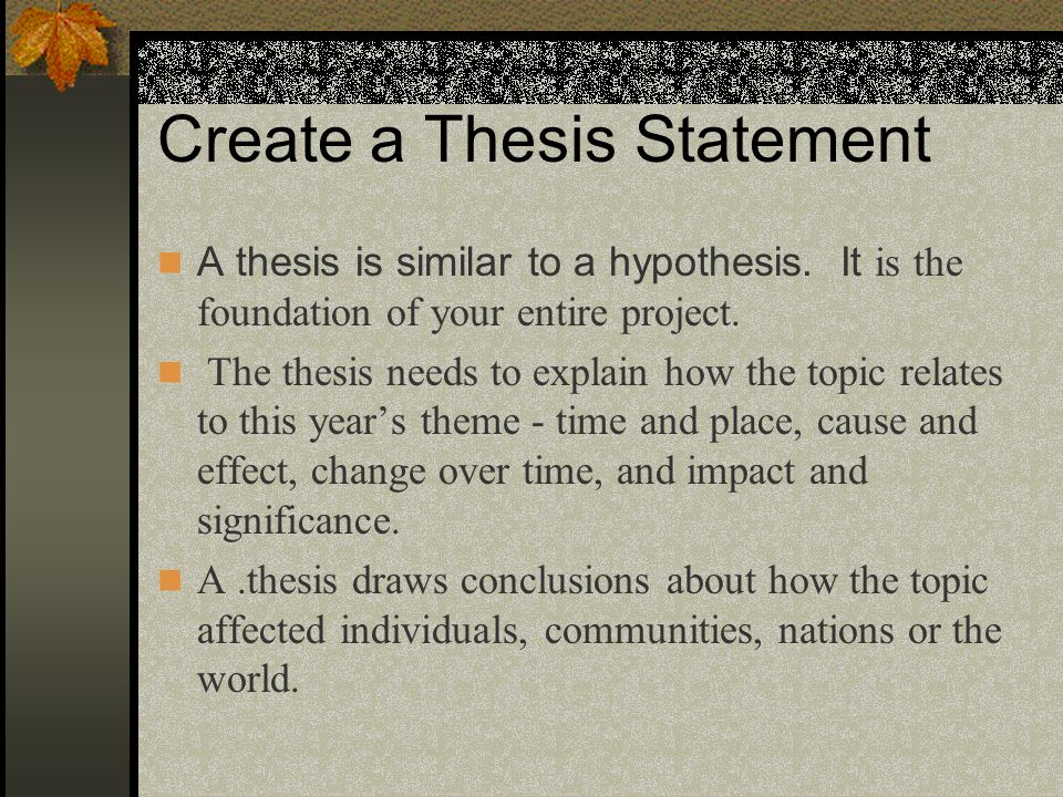 Create a Thesis Statement A thesis is similar to a hypothesis. It is the foundation of your entire project. The thesis needs to explain how the topic