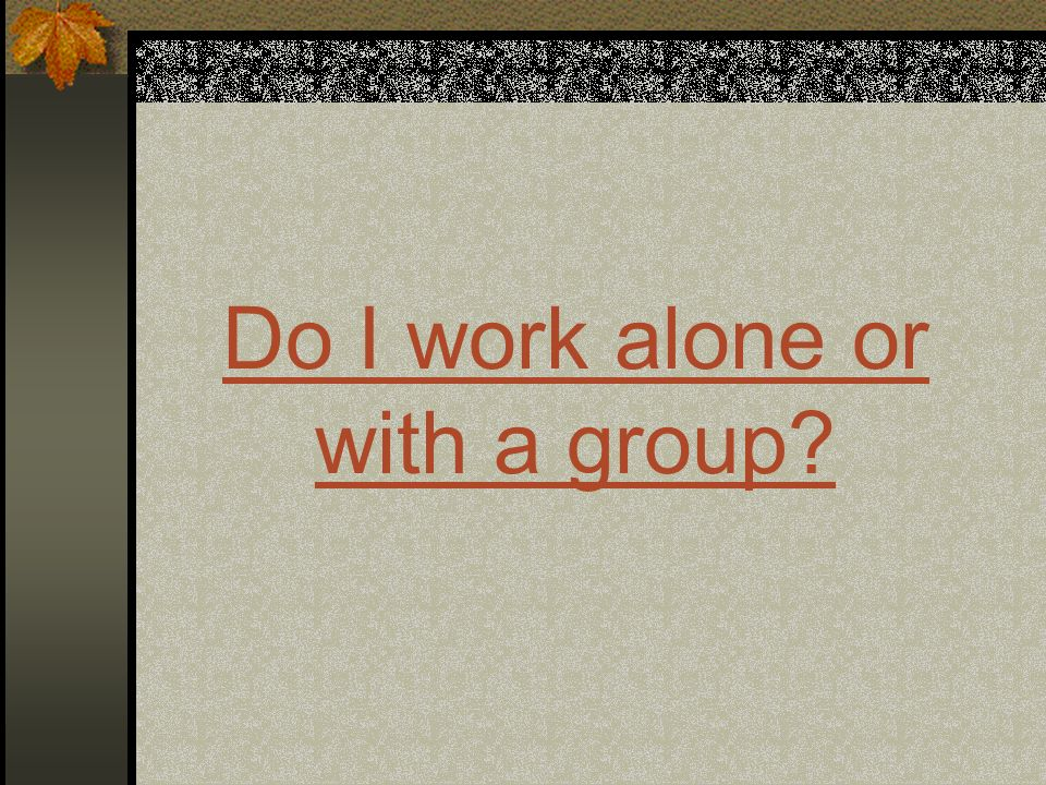 Do I work alone or with a group?