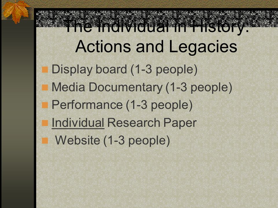 The Individual in History: Actions and Legacies Display board (1-3 people) Media Documentary (1-3 people) Performance (1-3 people) Individual Research Paper Website (1-3 people)