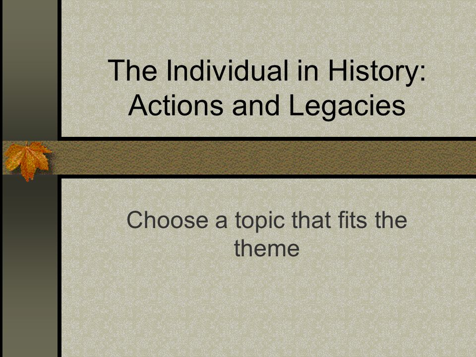 The Individual in History: Actions and Legacies Choose a topic that fits the theme