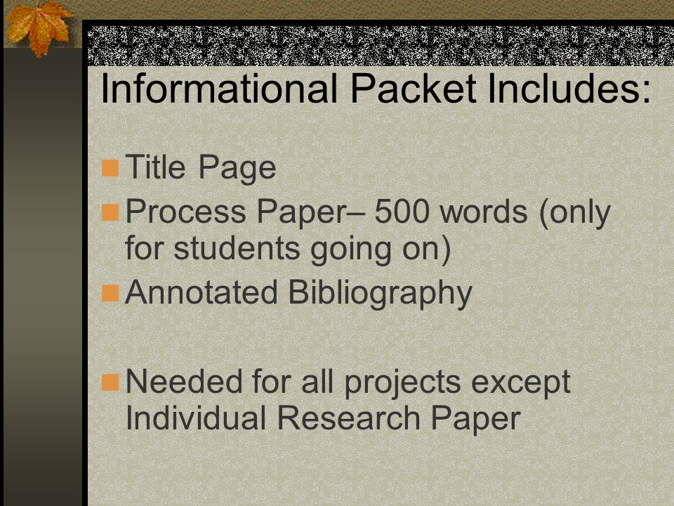 Informational Packet Includes: Title Page Process Paper– 500 words (only for students going on) Annotated Bibliography Needed for all projects except Individual Research Paper