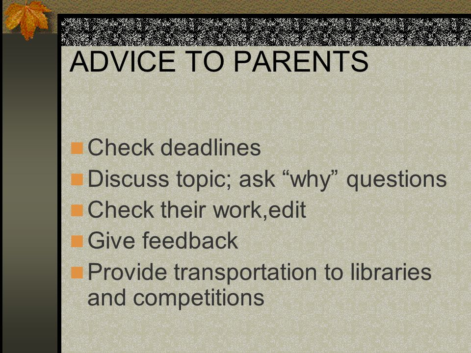 ADVICE TO PARENTS Check deadlines Discuss topic; ask why questions Check their work,edit Give feedback Provide transportation to libraries and competitions