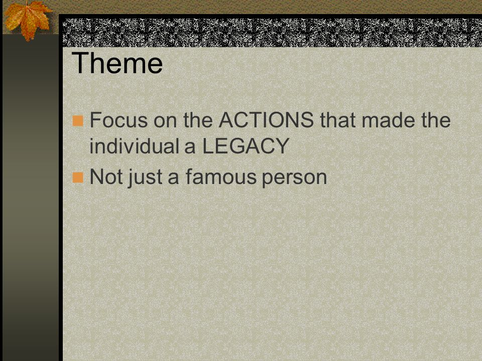 Theme Focus on the ACTIONS that made the individual a LEGACY Not just a famous person