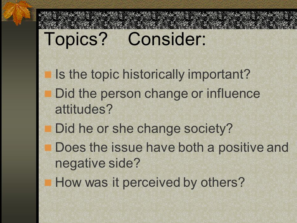 Topics? Consider: Is the topic historically important? Did the person change or influence attitudes? Did he or she change society? Does the issue have