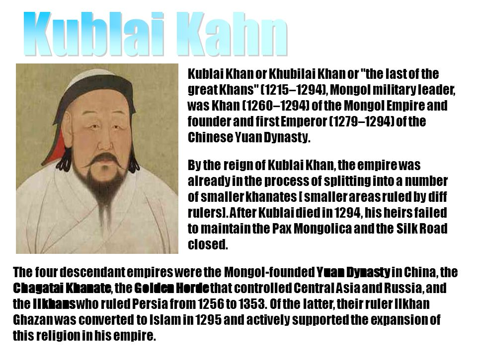 Kublai Khan or Khubilai Khan or the last of the great Khans (1215–1294), Mongol military leader, was Khan (1260–1294) of the Mongol Empire and founder and first Emperor (1279–1294) of the Chinese Yuan Dynasty.