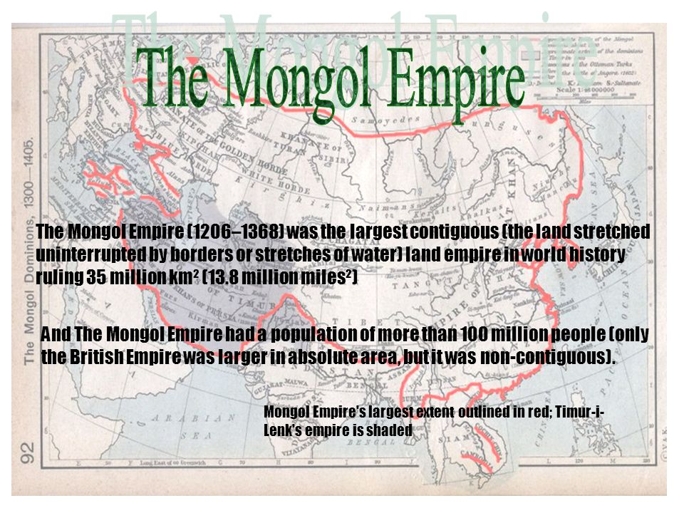 The Mongol Empire (1206–1368) was the largest contiguous (the land stretched uninterrupted by borders or stretches of water) land empire in world history ruling 35 million km² (13.8 million miles²) And The Mongol Empire had a population of more than 100 million people (only the British Empire was larger in absolute area, but it was non-contiguous).
