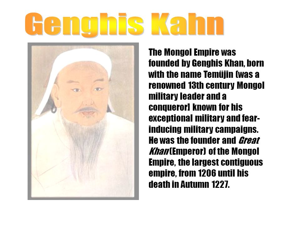 The Mongol Empire was founded by Genghis Khan, born with the name Temüjin (was a renowned 13th century Mongol military leader and a conqueror] known for his exceptional military and fear- inducing military campaigns.