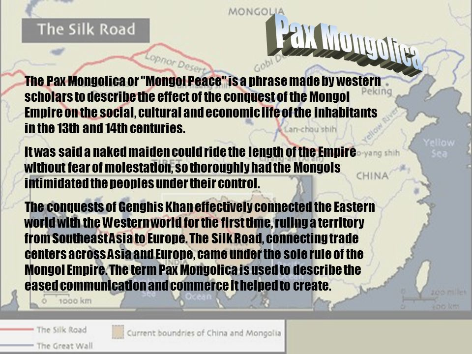 The Pax Mongolica or Mongol Peace is a phrase made by western scholars to describe the effect of the conquest of the Mongol Empire on the social, cultural and economic life of the inhabitants in the 13th and 14th centuries.