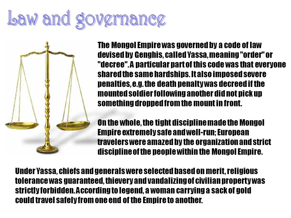 The Mongol Empire was governed by a code of law devised by Genghis, called Yassa, meaning order or decree .