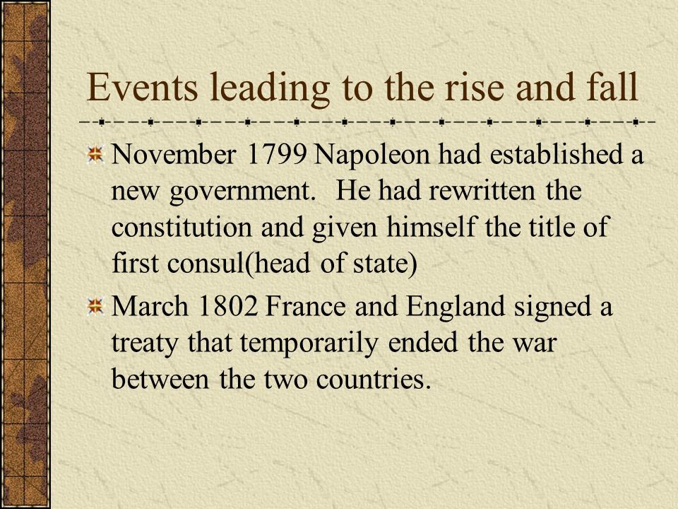 Events leading to the rise and fall May 1802 Napoleon amended the constitution to included a piece that said he would be first consul for life.