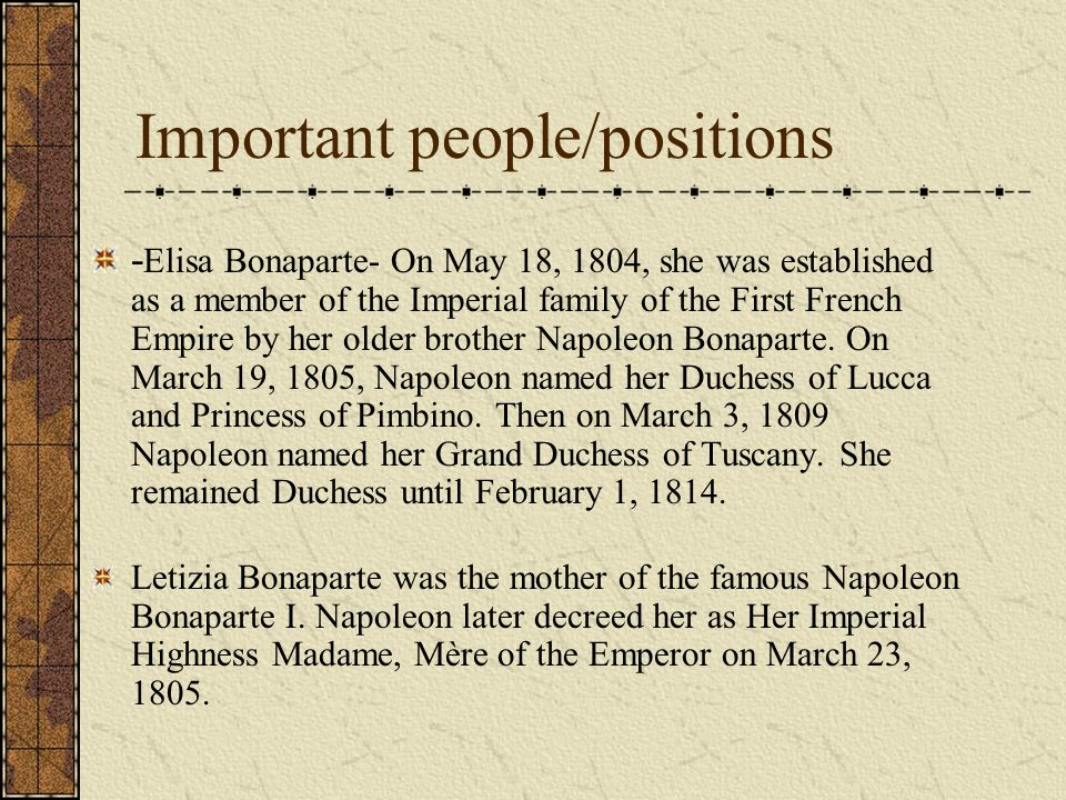 Important people/positions - Elisa Bonaparte- On May 18, 1804, she was established as a member of the Imperial family of the First French Empire by her older brother Napoleon Bonaparte.