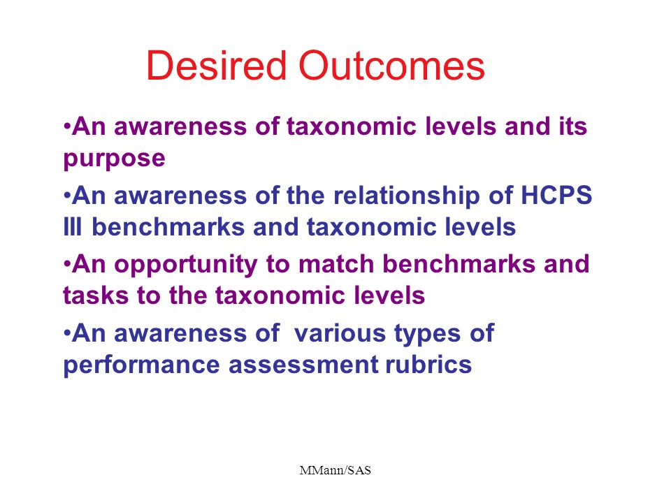MMann/SAS Desired Outcomes An awareness of taxonomic levels and its purpose An awareness of the relationship of HCPS III benchmarks and taxonomic leve