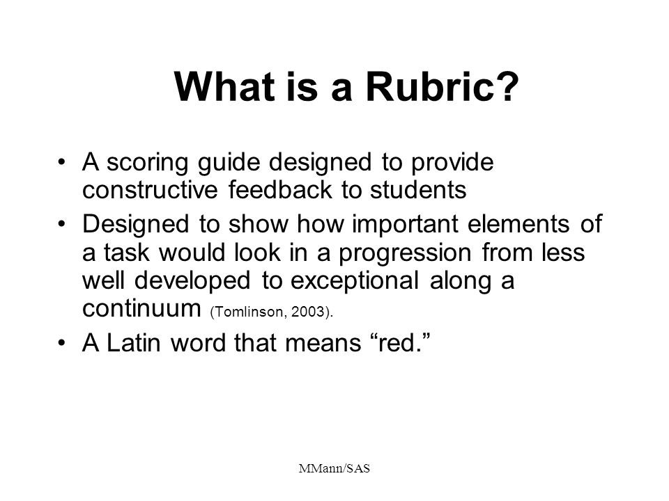 MMann/SAS What is a Rubric? A scoring guide designed to provide constructive feedback to students Designed to show how important elements of a task wo