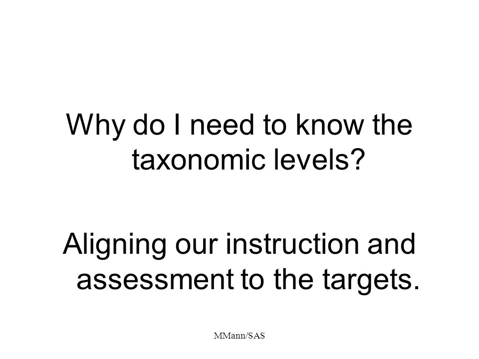 MMann/SAS Why do I need to know the taxonomic levels? Aligning our instruction and assessment to the targets.