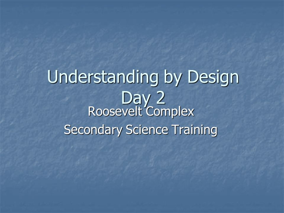 Understanding by Design Day 2 Roosevelt Complex Secondary Science Training