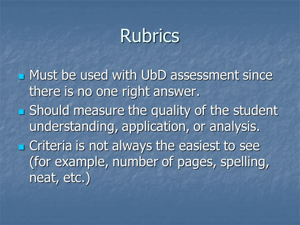 Rubrics Must be used with UbD assessment since there is no one right answer.