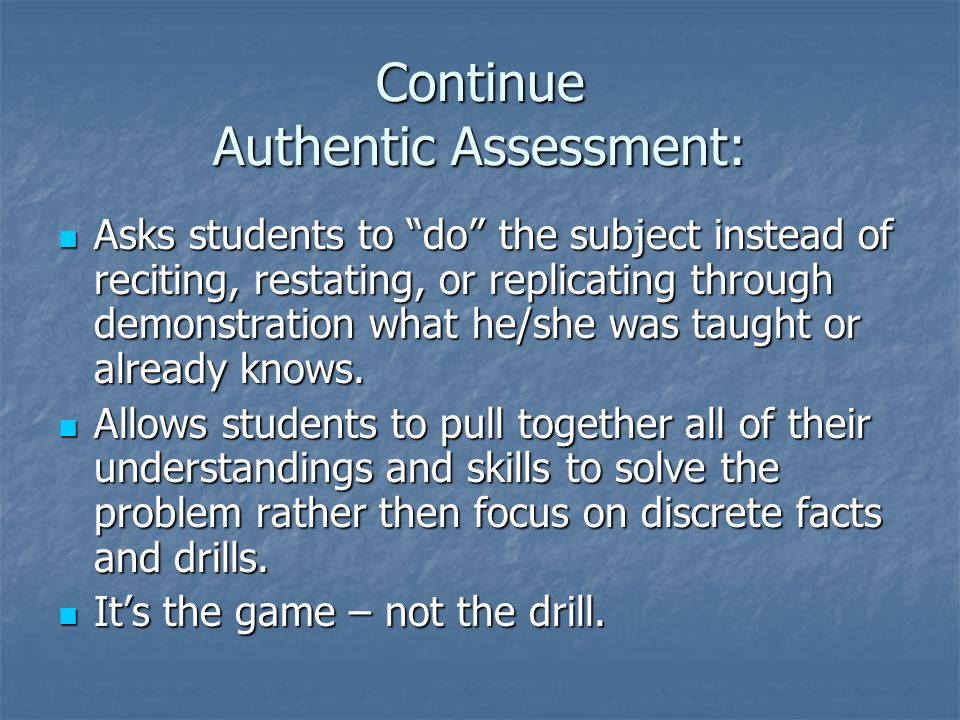 Continue Authentic Assessment: Asks students to do the subject instead of reciting, restating, or replicating through demonstration what he/she was taught or already knows.