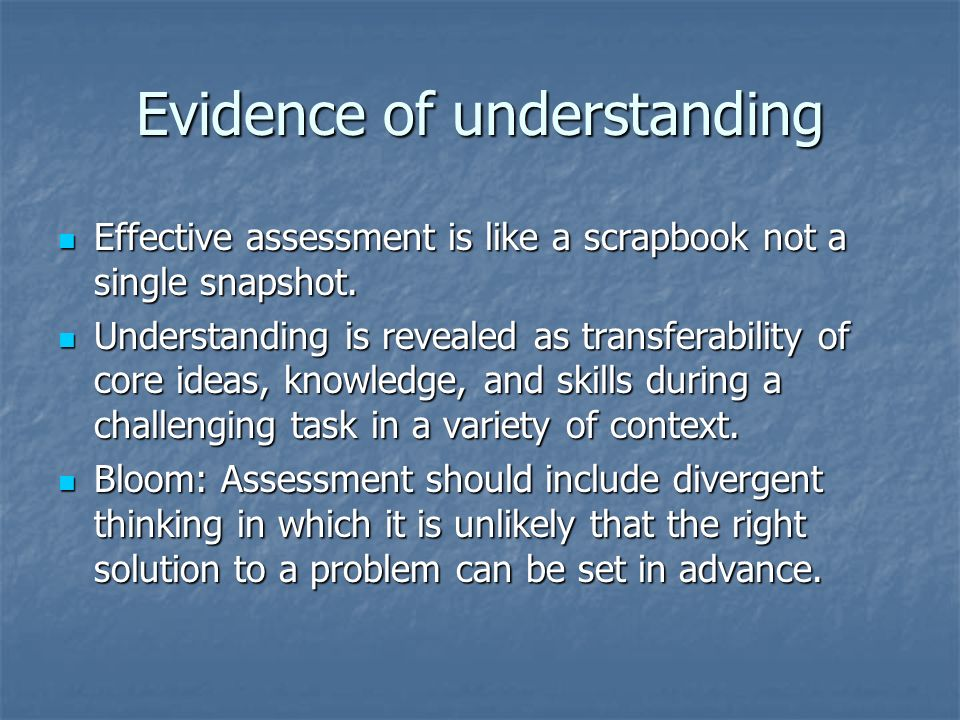 Evidence of understanding Effective assessment is like a scrapbook not a single snapshot.