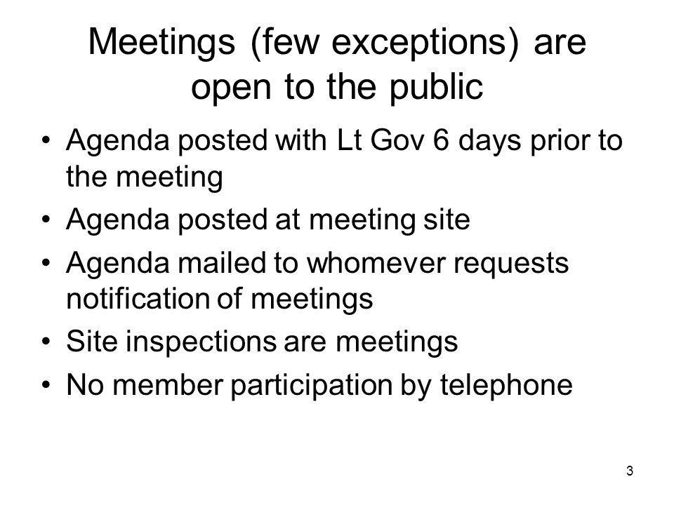 3 Meetings (few exceptions) are open to the public Agenda posted with Lt Gov 6 days prior to the meeting Agenda posted at meeting site Agenda mailed to whomever requests notification of meetings Site inspections are meetings No member participation by telephone