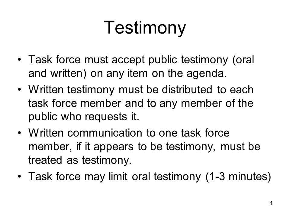 4 Testimony Task force must accept public testimony (oral and written) on any item on the agenda. Written testimony must be distributed to each task f