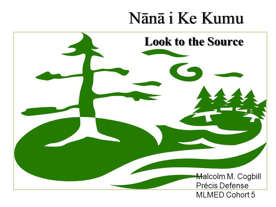 Nānā i Ke Kumu Look to the Source Malcolm M. Cogbill Précis Defense MLMED Cohort 5