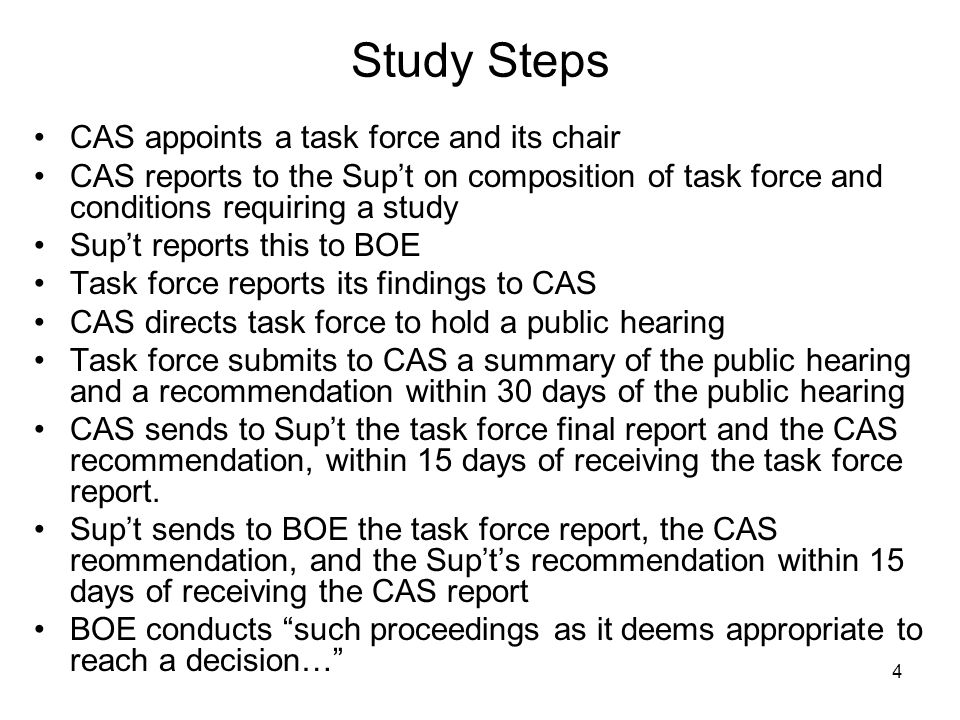 4 Study Steps CAS appoints a task force and its chair CAS reports to the Supt on composition of task force and conditions requiring a study Supt reports this to BOE Task force reports its findings to CAS CAS directs task force to hold a public hearing Task force submits to CAS a summary of the public hearing and a recommendation within 30 days of the public hearing CAS sends to Supt the task force final report and the CAS recommendation, within 15 days of receiving the task force report.