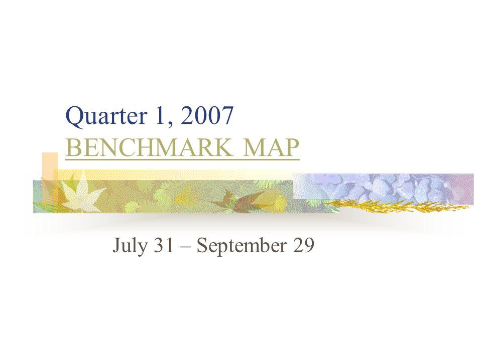 Quarter 1, 2007 BENCHMARK MAP BENCHMARK MAP July 31 – September 29